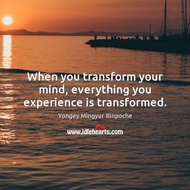 When you transform your mind, everything you experience is transformed. Image