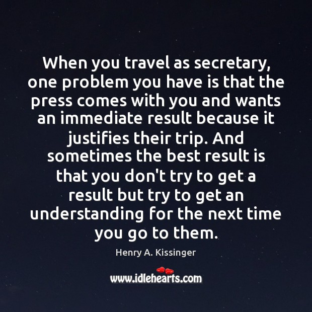 When you travel as secretary, one problem you have is that the Henry A. Kissinger Picture Quote