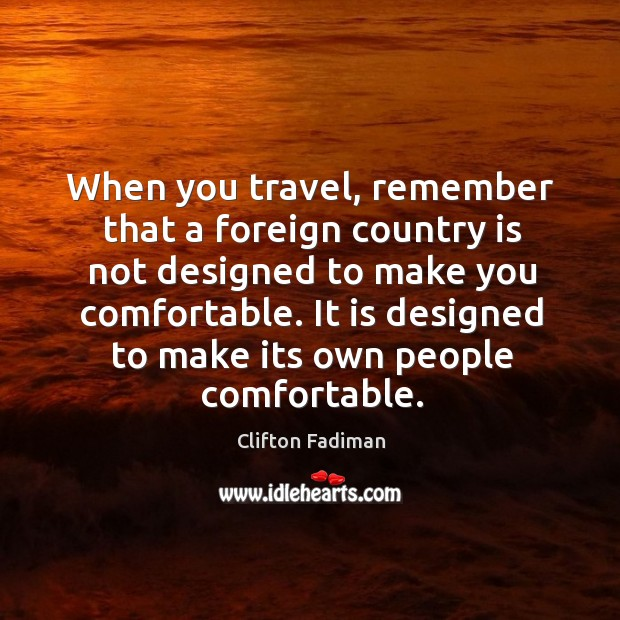 When you travel, remember that a foreign country is not designed to make you comfortable. Image