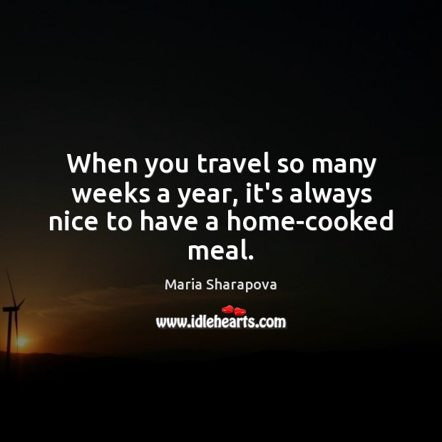 When you travel so many weeks a year, it's always nice to have a home-cooked meal. Maria Sharapova Picture Quote