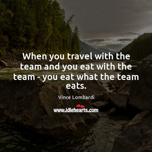 Image, When you travel with the team and you eat with the team – you eat what the team eats.