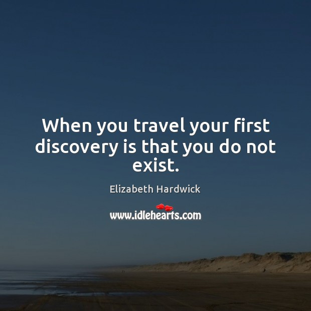 Image, When you travel your first discovery is that you do not exist.