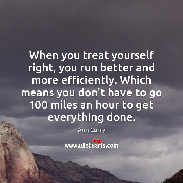 Image, When you treat yourself right, you run better and more efficiently. Which