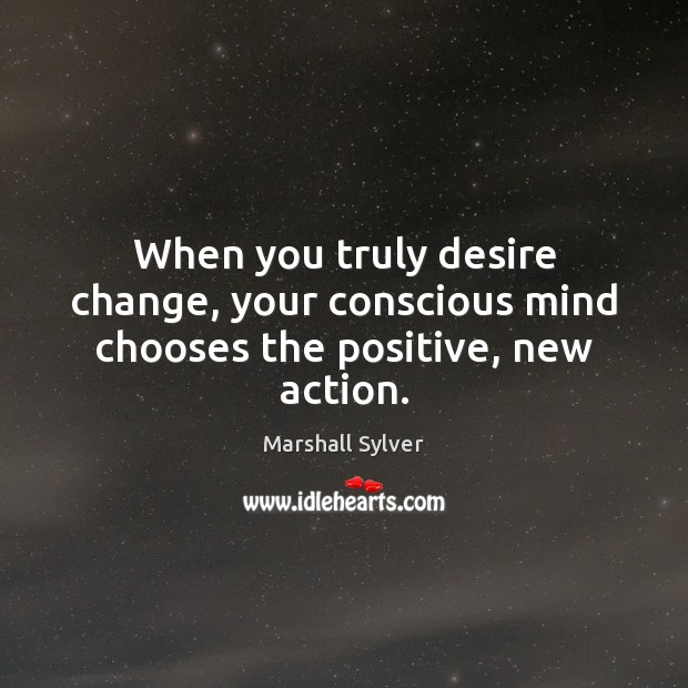 When you truly desire change, your conscious mind chooses the positive, new action. Marshall Sylver Picture Quote