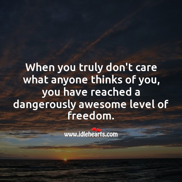 When you truly don't care what anyone thinks of you Care Quotes Image