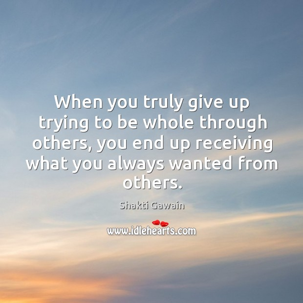 When you truly give up trying to be whole through others, you end up receiving what you always wanted from others. Image
