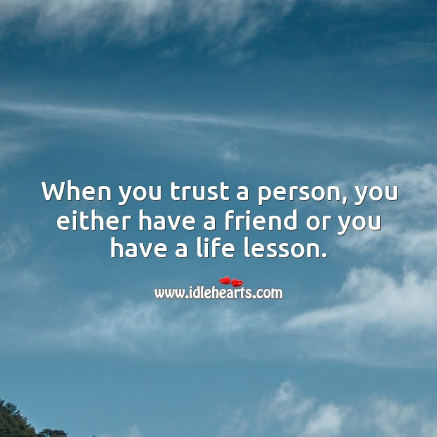 When you trust a person, you either have a friend or you have a life lesson. Trust Quotes Image