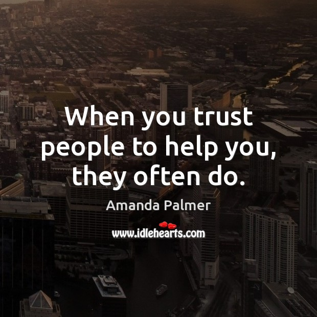 Image, When you trust people to help you, they often do.