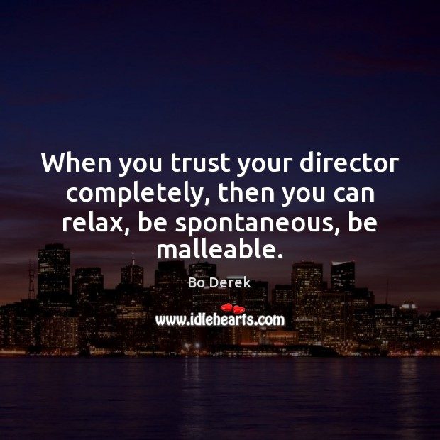 Image, When you trust your director completely, then you can relax, be spontaneous, be malleable.