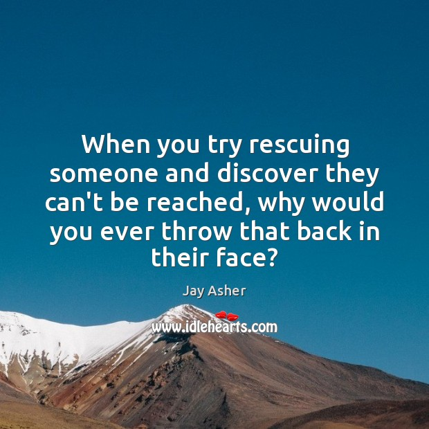 When you try rescuing someone and discover they can't be reached, why Jay Asher Picture Quote
