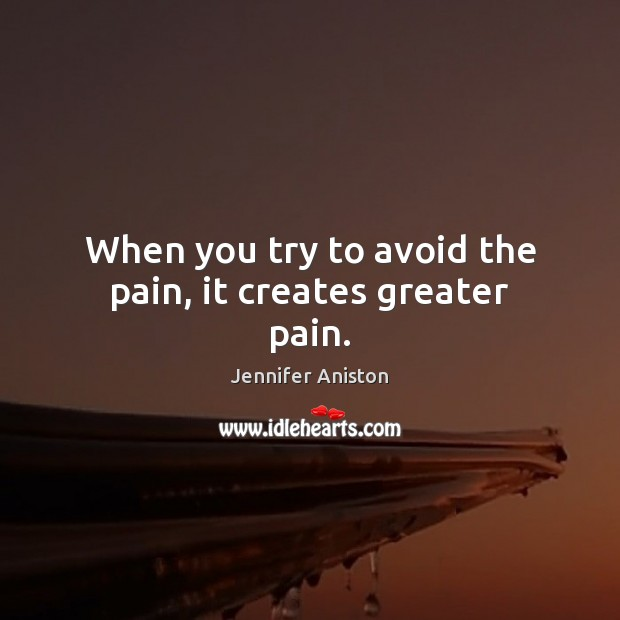 When you try to avoid the pain, it creates greater pain. Jennifer Aniston Picture Quote