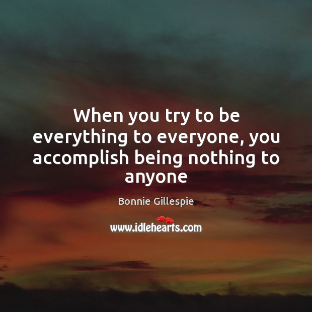 Image, When you try to be everything to everyone, you accomplish being nothing to anyone