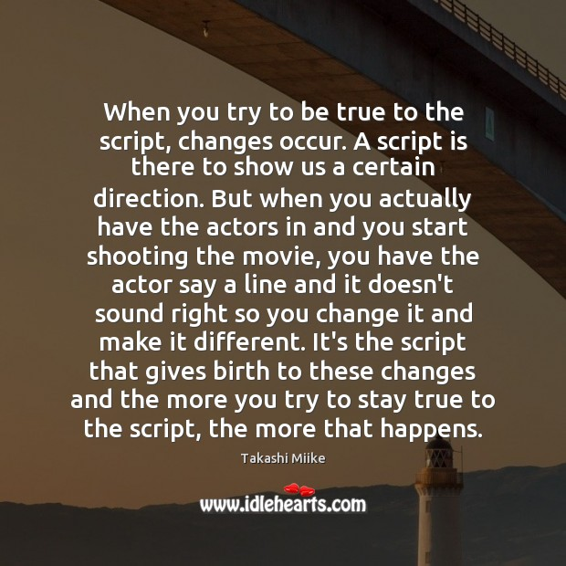Image, When you try to be true to the script, changes occur. A