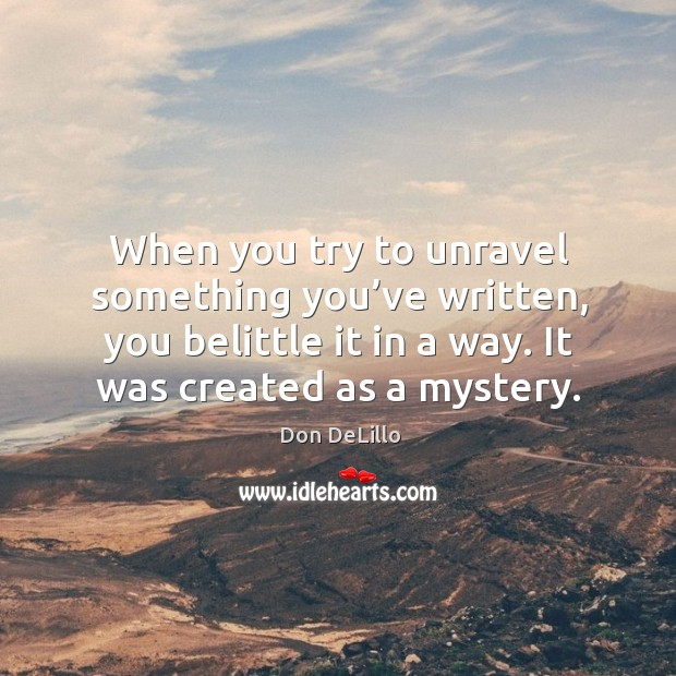 When you try to unravel something you've written, you belittle it in a way. It was created as a mystery. Image