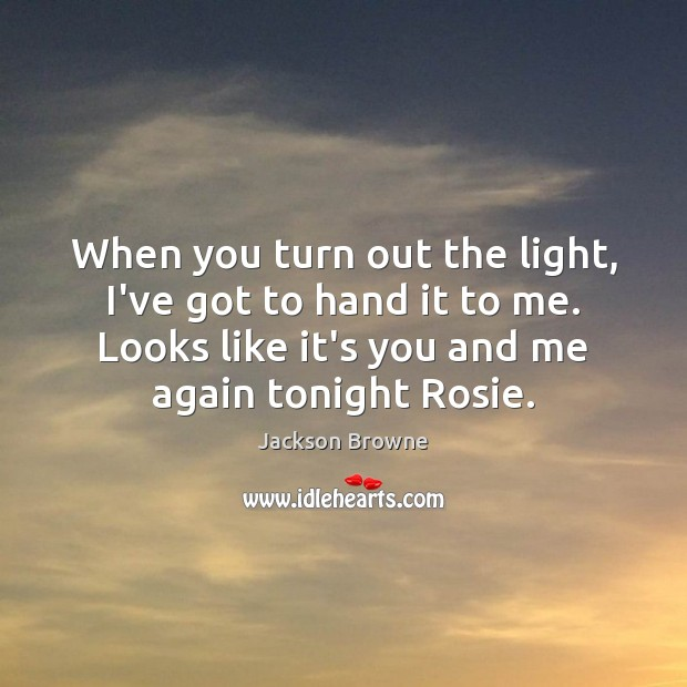 When you turn out the light, I've got to hand it to Jackson Browne Picture Quote