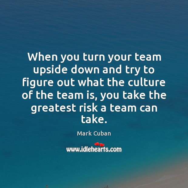 When you turn your team upside down and try to figure out Mark Cuban Picture Quote