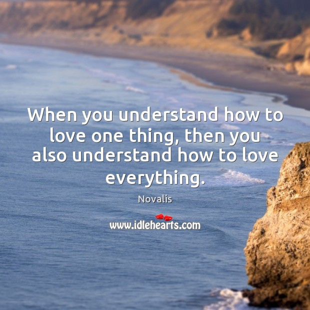 When you understand how to love one thing, then you also understand Novalis Picture Quote