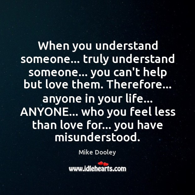 When you understand someone… truly understand someone… you can't help but love Mike Dooley Picture Quote