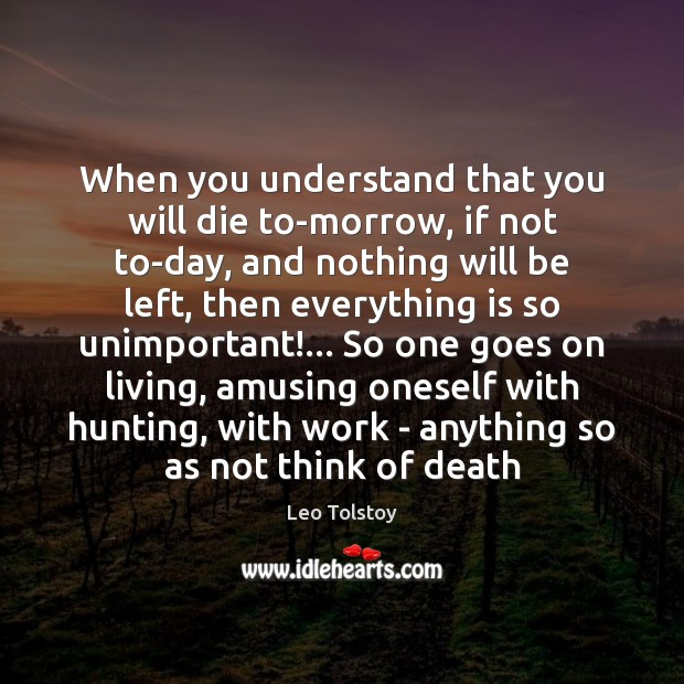 When you understand that you will die to-morrow, if not to-day, and Image
