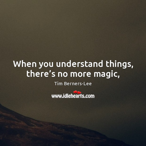 When you understand things, there's no more magic, Tim Berners-Lee Picture Quote