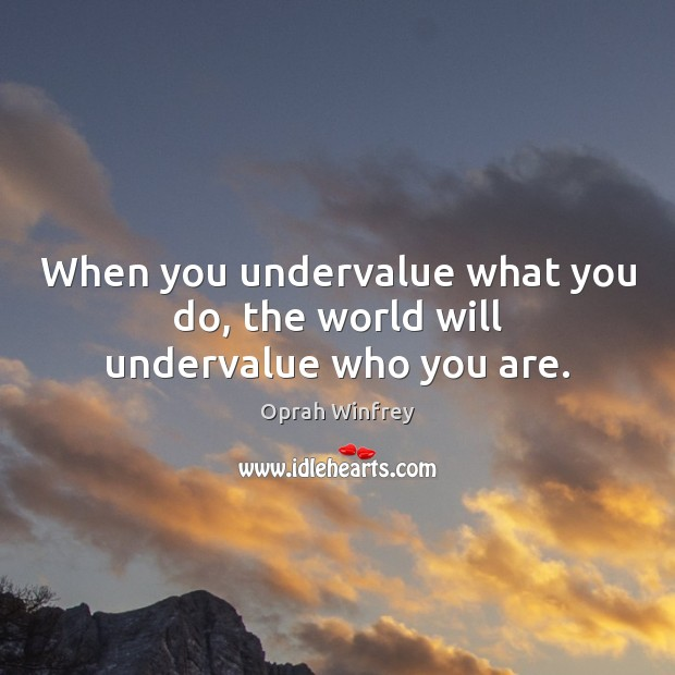 When you undervalue what you do, the world will undervalue who you are. Image