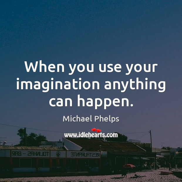 When you use your imagination anything can happen. Michael Phelps Picture Quote