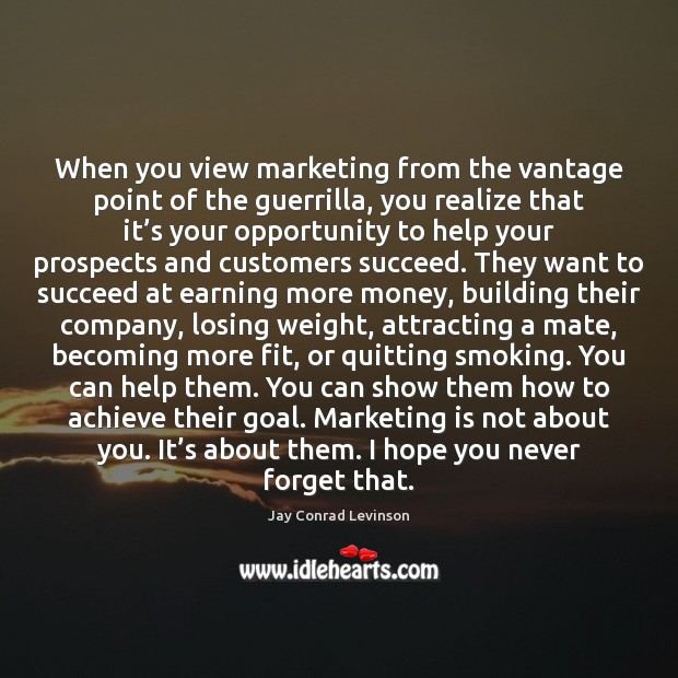 When you view marketing from the vantage point of the guerrilla, you Marketing Quotes Image