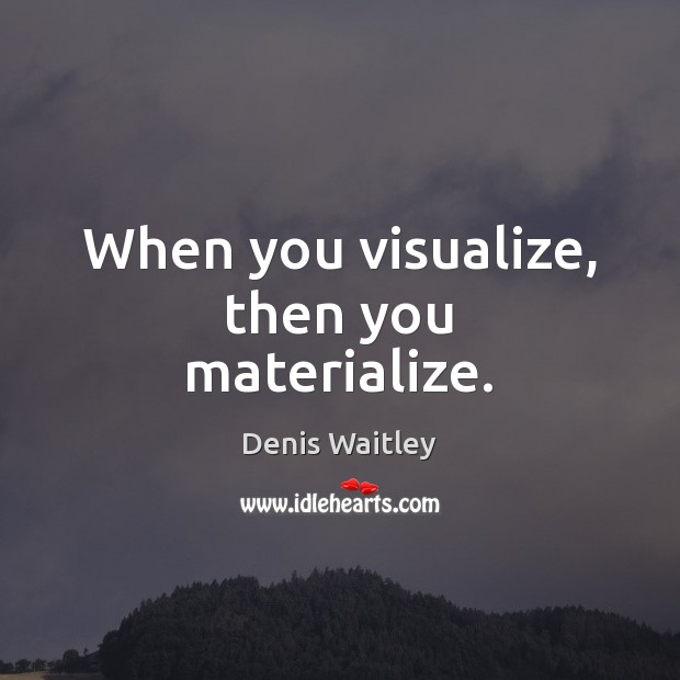 Image, When you visualize, then you materialize.