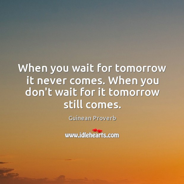 When you wait for tomorrow it never comes. Guinean Proverbs Image