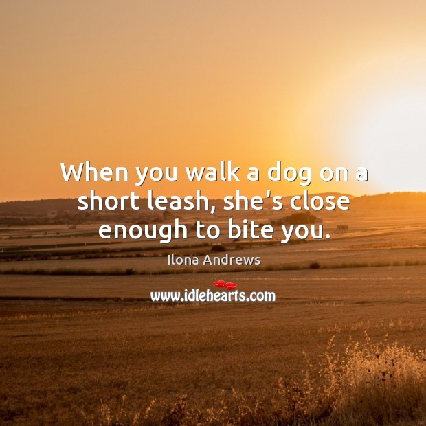 When you walk a dog on a short leash, she's close enough to bite you. Image