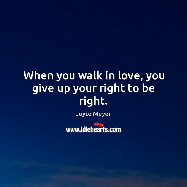 When you walk in love, you give up your right to be right. Image