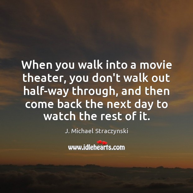 When you walk into a movie theater, you don't walk out half-way J. Michael Straczynski Picture Quote