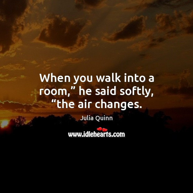 """When you walk into a room,"""" he said softly, """"the air changes. Image"""