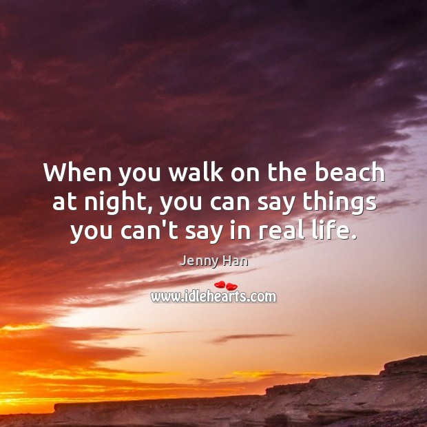 When you walk on the beach at night, you can say things you can't say in real life. Image