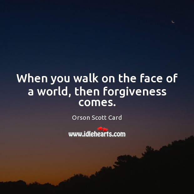 When you walk on the face of a world, then forgiveness comes. Image