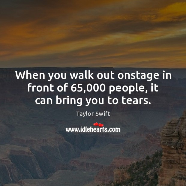 When you walk out onstage in front of 65,000 people, it can bring you to tears. Taylor Swift Picture Quote