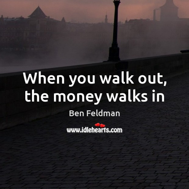 Image, When you walk out, the money walks in