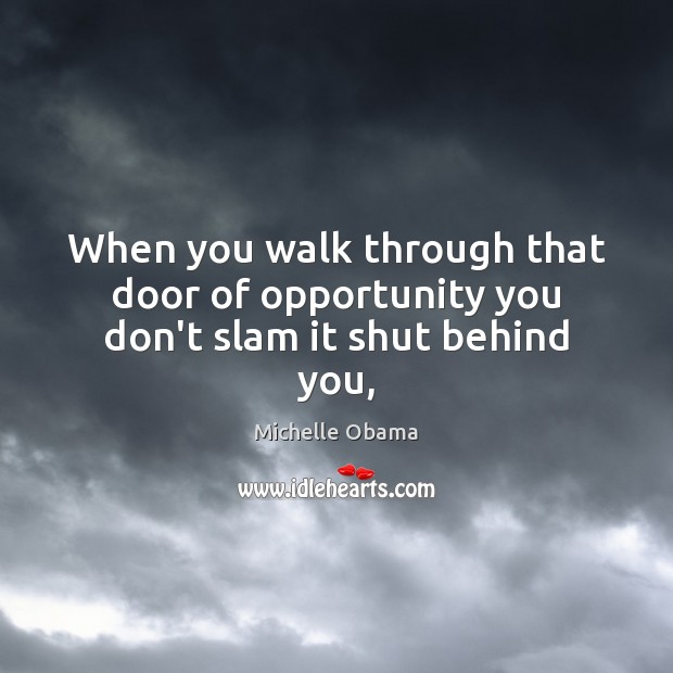 Image, When you walk through that door of opportunity you don't slam it shut behind you,