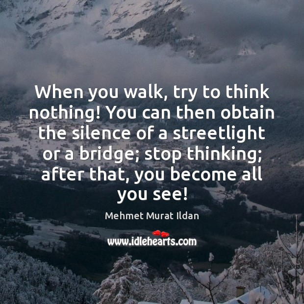 When you walk, try to think nothing! You can then obtain the Image
