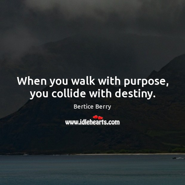 Image, When you walk with purpose, you collide with destiny.
