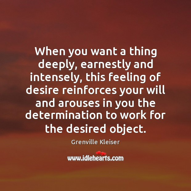 When you want a thing deeply, earnestly and intensely, this feeling of Grenville Kleiser Picture Quote