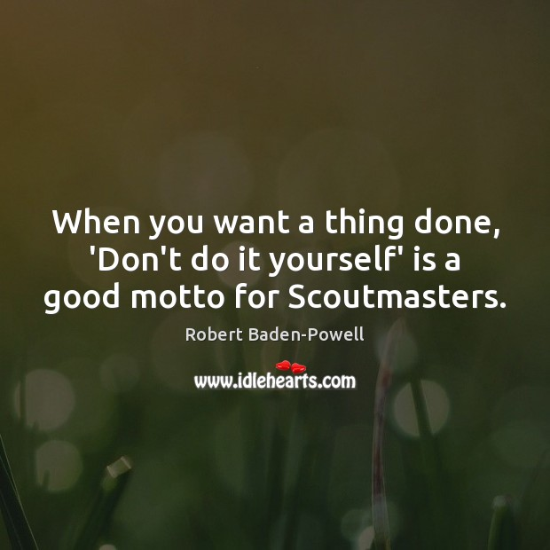 When you want a thing done, 'Don't do it yourself' is a good motto for Scoutmasters. Image