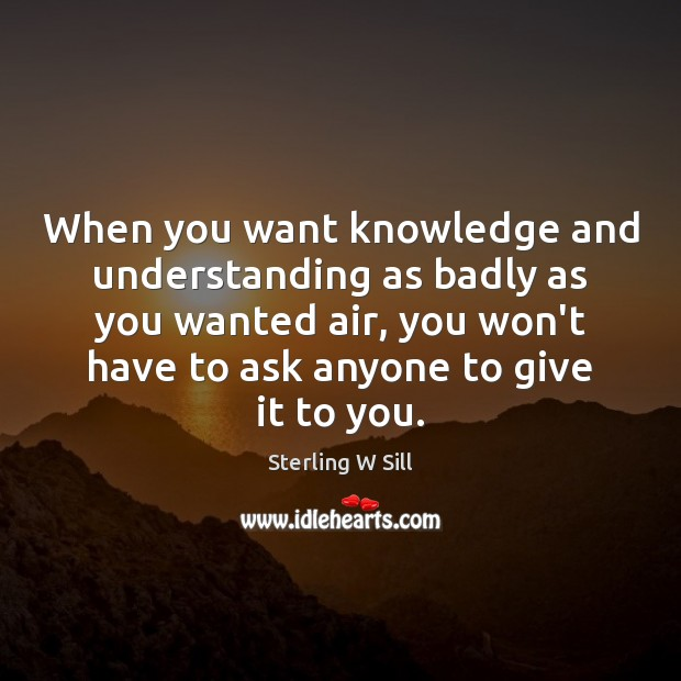 When you want knowledge and understanding as badly as you wanted air, Sterling W Sill Picture Quote
