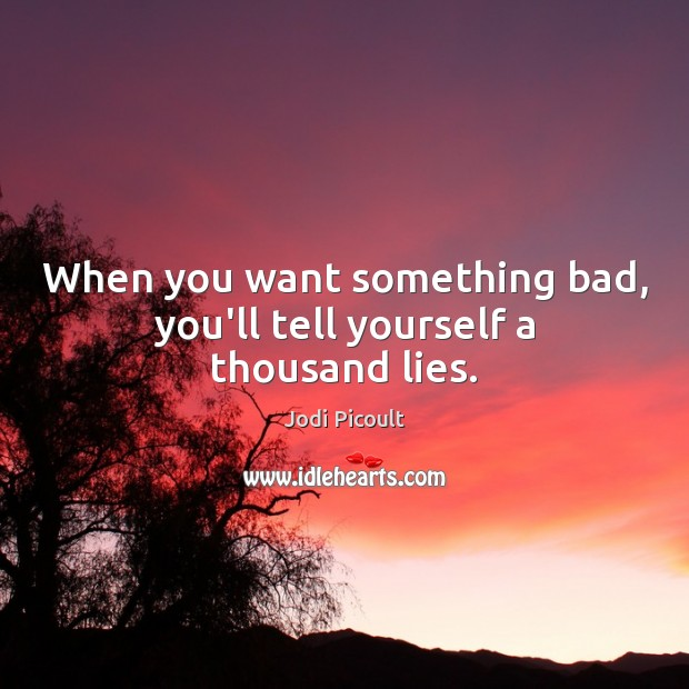 When you want something bad, you'll tell yourself a thousand lies. Image