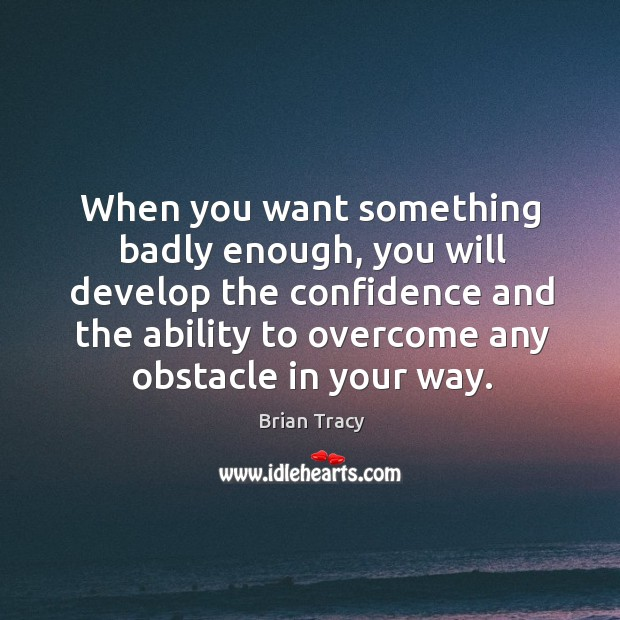 When you want something badly enough, you will develop the confidence and Image
