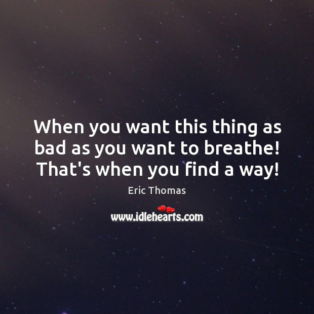 When you want this thing as bad as you want to breathe! That's when you find a way! Image