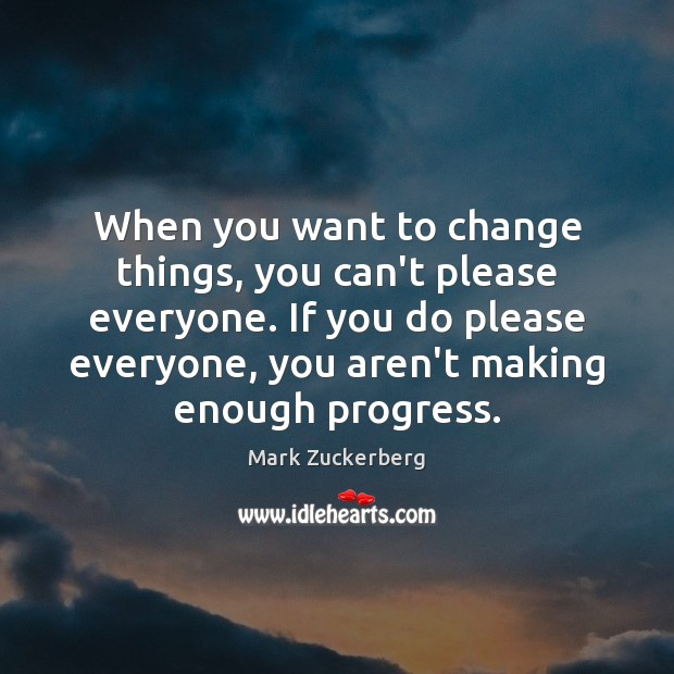 When you want to change things, you can't please everyone. If you Image