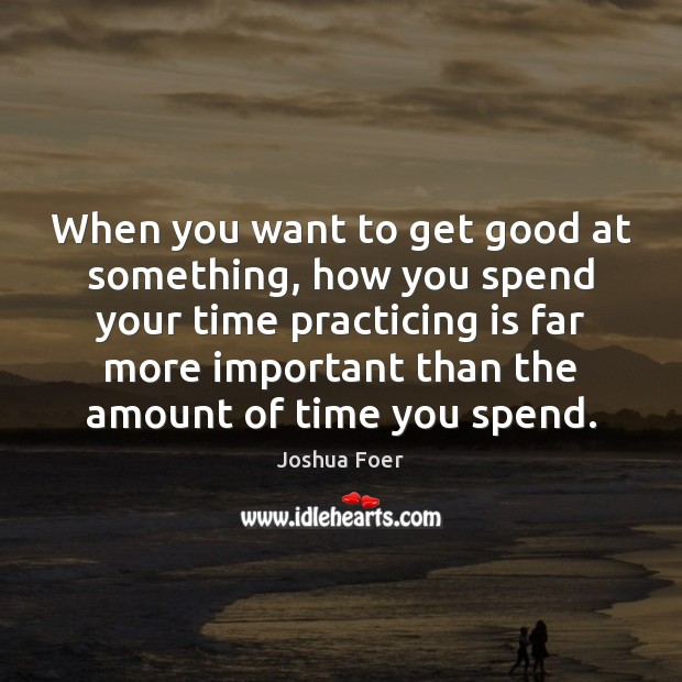 Image, When you want to get good at something, how you spend your