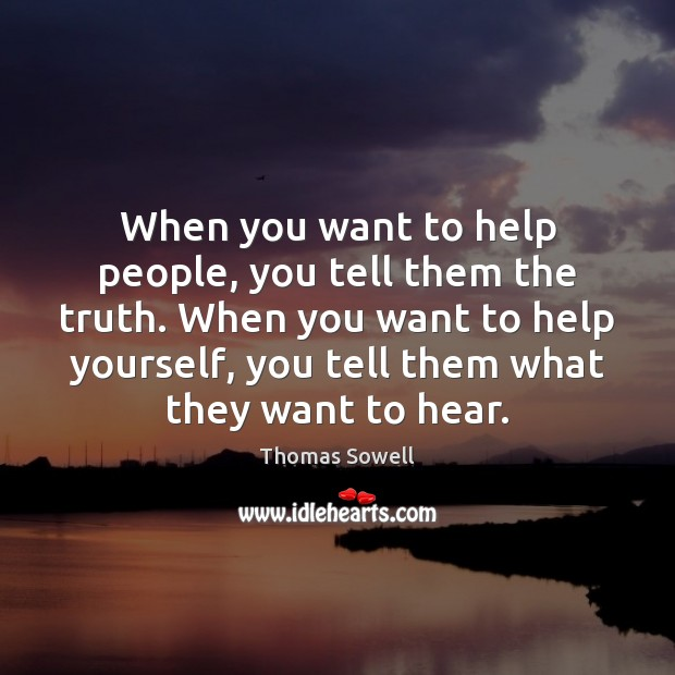 When you want to help people, you tell them the truth. When Thomas Sowell Picture Quote