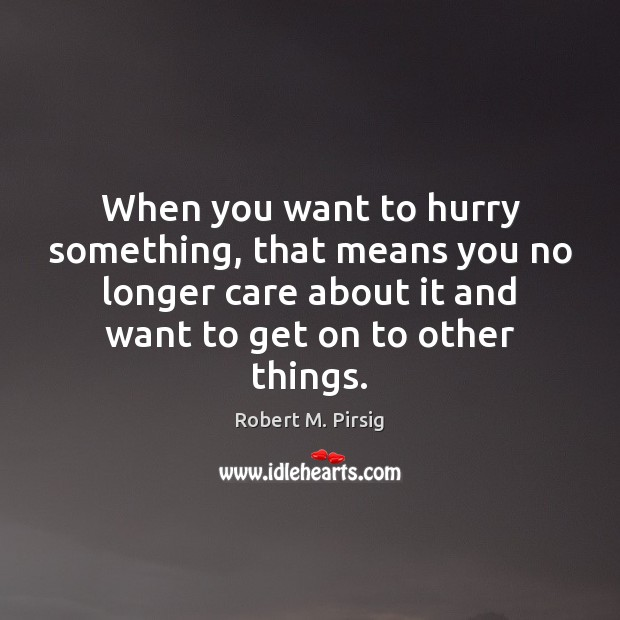 When you want to hurry something, that means you no longer care Image
